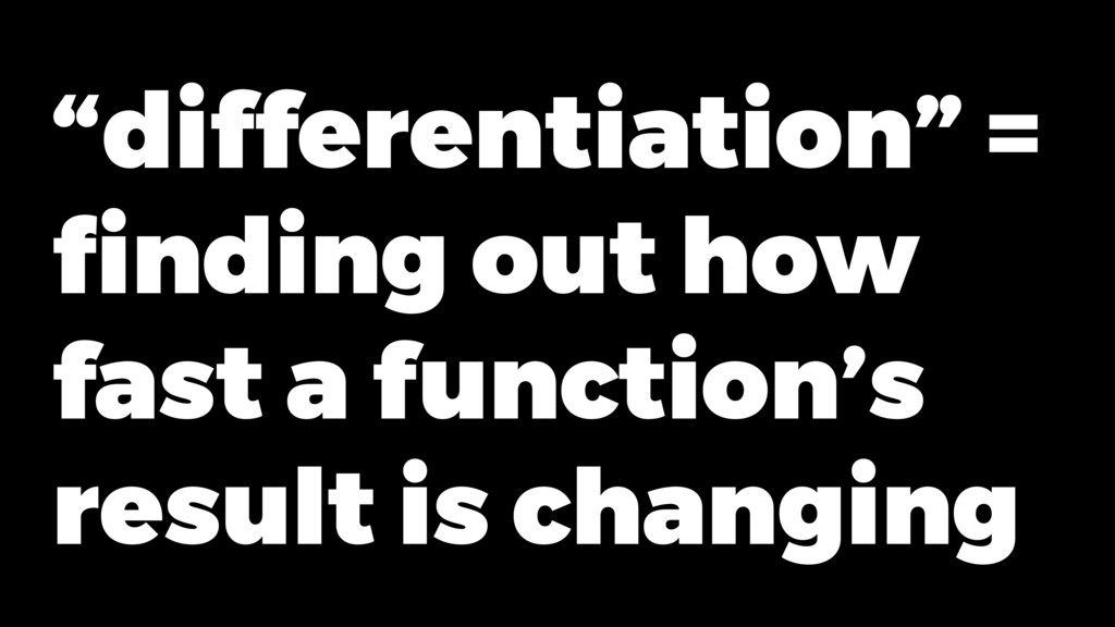 """differentiation"" = finding out how fast a funct..."