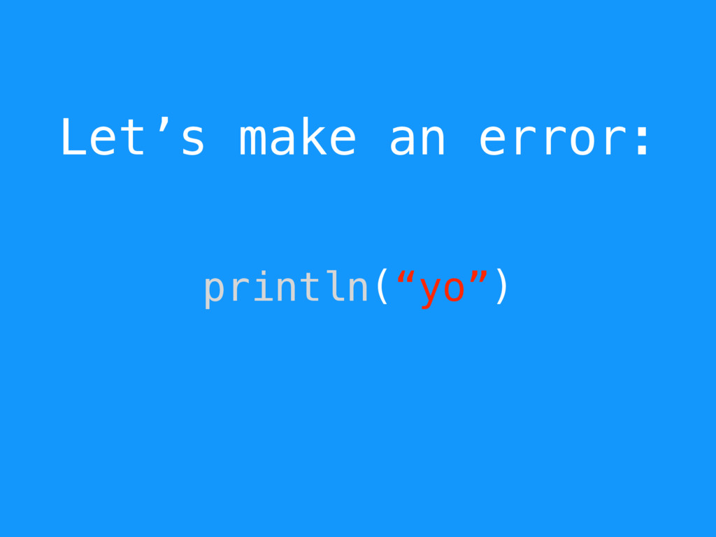 "Let's make an error: println(""yo"")"