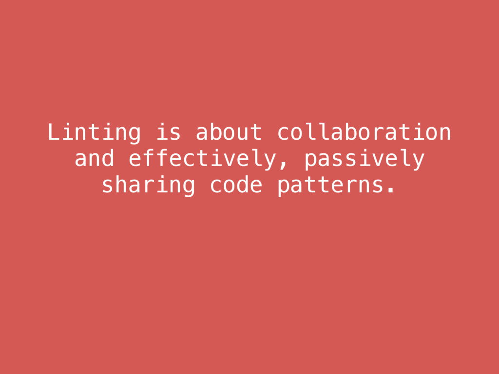 Linting is about collaboration and effectively,...