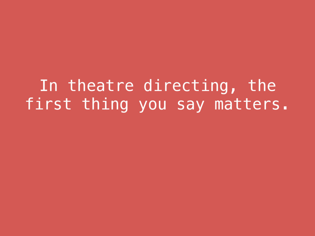 In theatre directing, the first thing you say m...