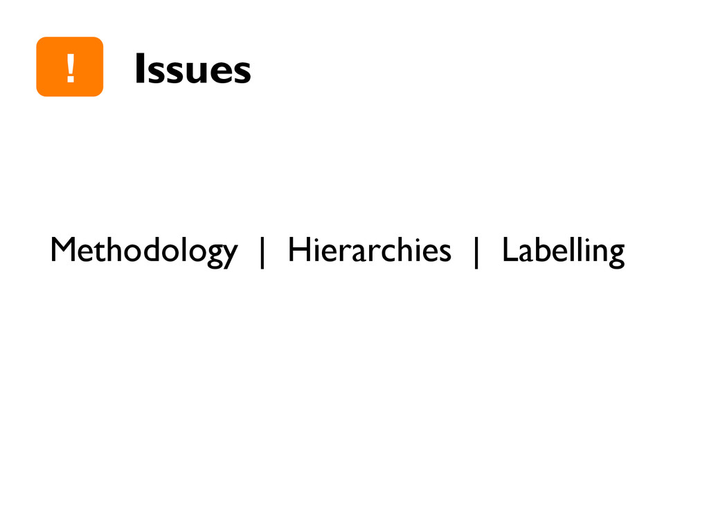 Issues Methodology | Hierarchies | Labelling !""
