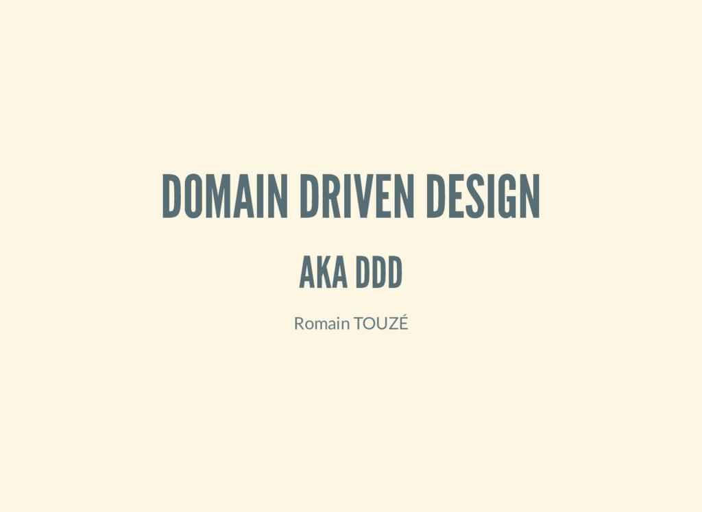 DOMAIN DRIVEN DESIGN AKA DDD Romain TOUZÉ