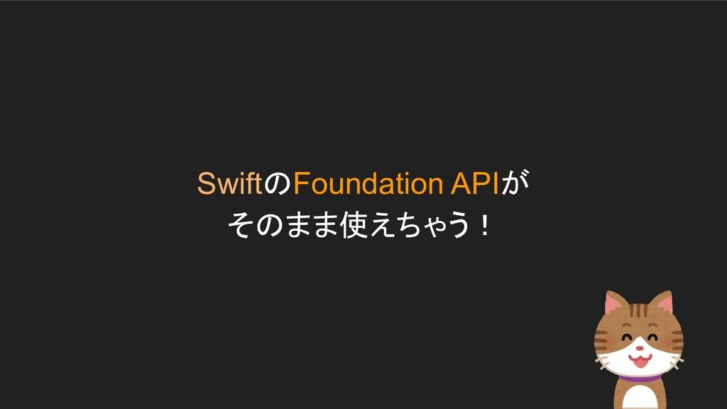 SwiftのFoundation APIが そのまま使えちゃう!