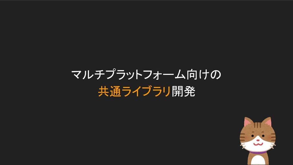 マルチプラットフォーム向けの 共通ライブラリ開発