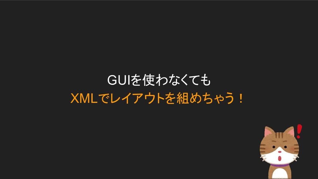 GUIを使わなくても XMLでレイアウトを組めちゃう!