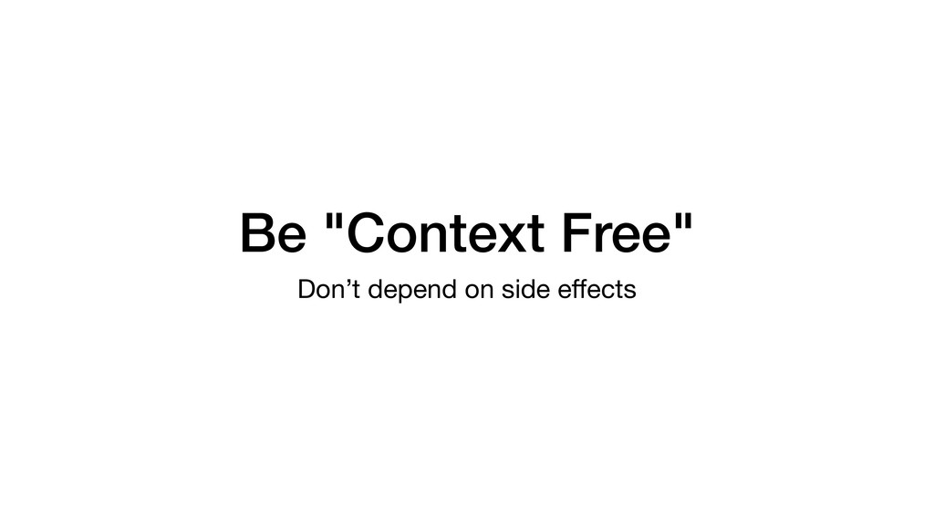 "Be ""Context Free"" Don't depend on side effects"