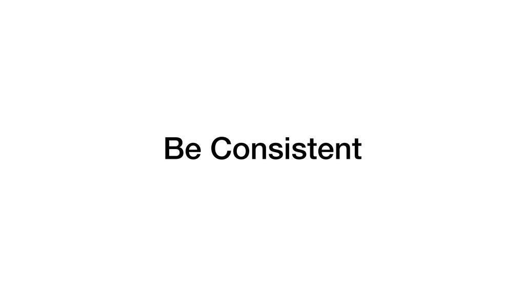 Be Consistent
