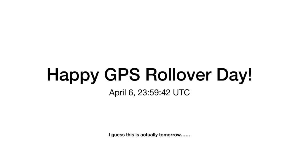 Happy GPS Rollover Day! April 6, 23:59:42 UTC I...