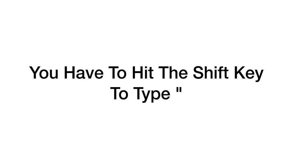"""You Have To Hit The Shift Key To Type """""""