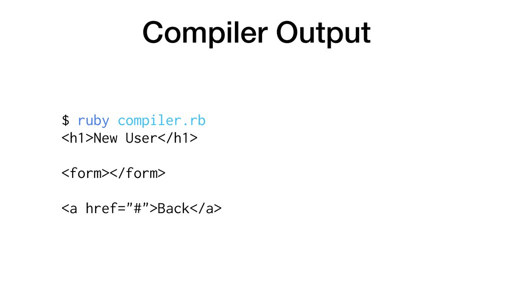 Compiler Output $ ruby compiler.rb <h1>New User...