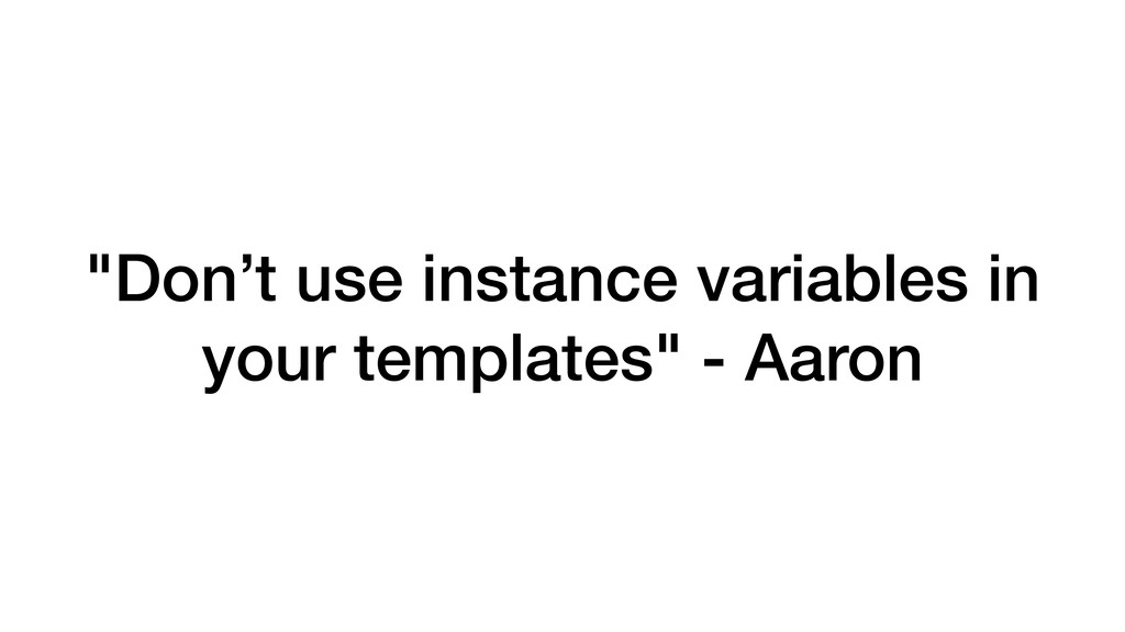 """Don't use instance variables in your templates..."