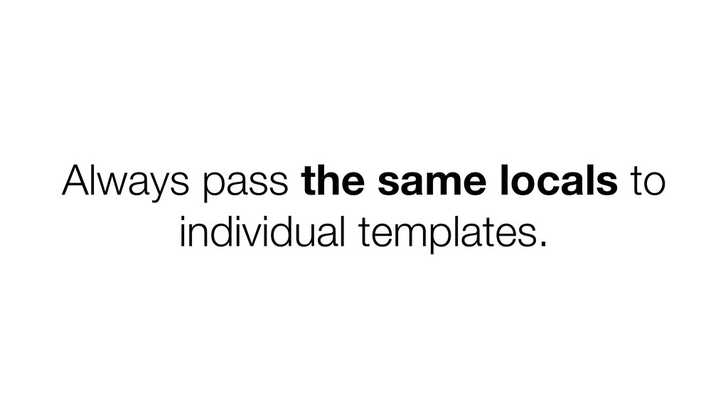 Always pass the same locals to individual templ...
