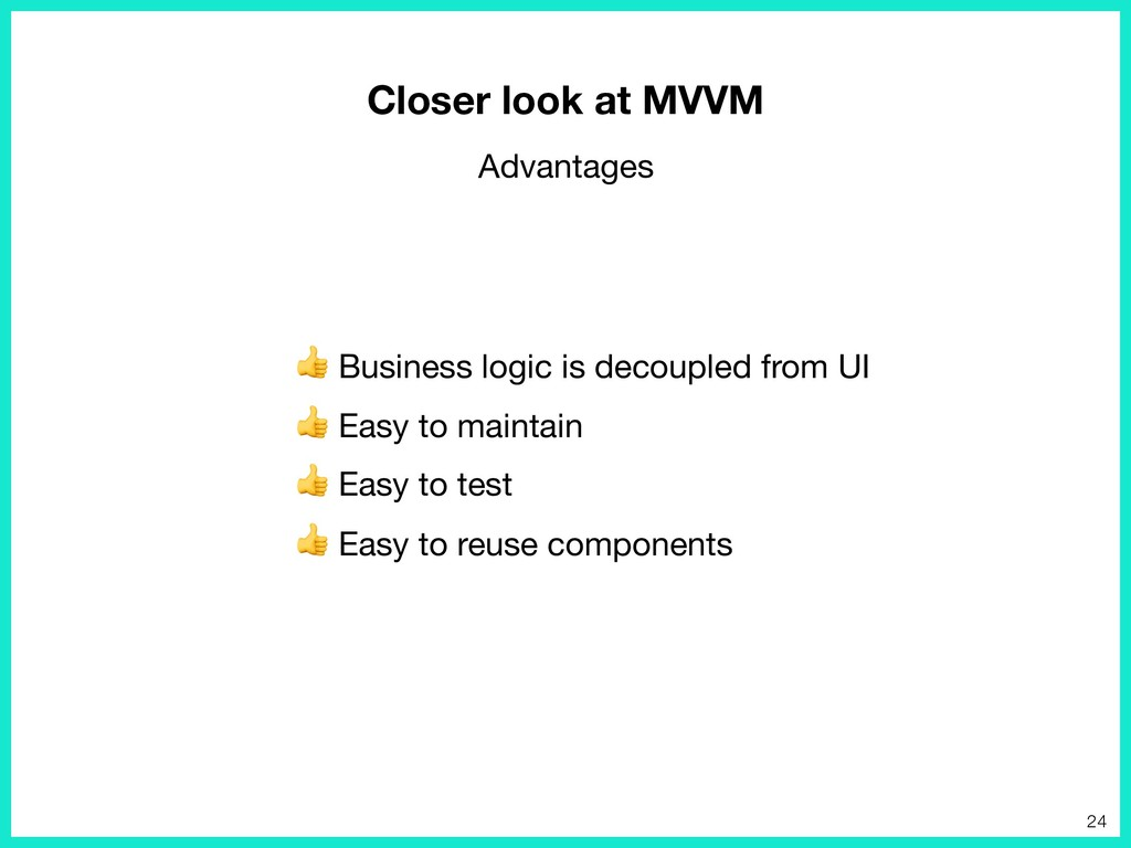 Business logic is decoupled from UI   Easy to ...