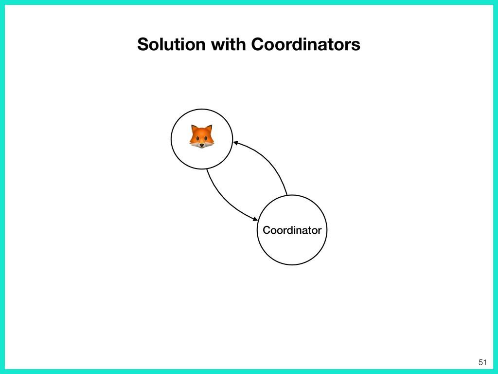 Solution with Coordinators Coordinator  51