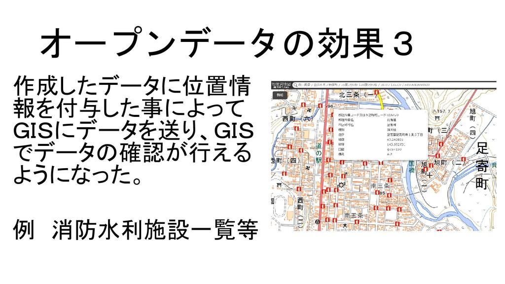 オープンデータの効果3 作成したデータに位置情 報を付与した事によって GISにデータを送り、...