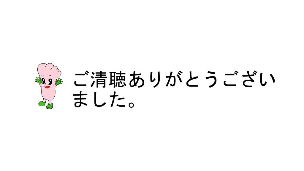 ご清聴ありがとうござい ました。