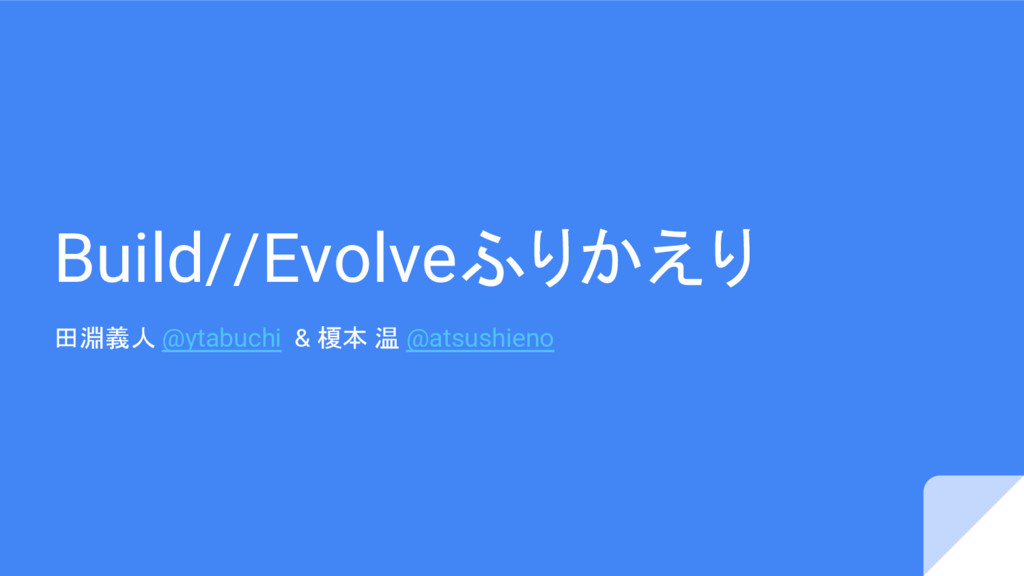 Build//Evolveふりかえり 田淵義人 @ytabuchi & 榎本 温 @atsus...