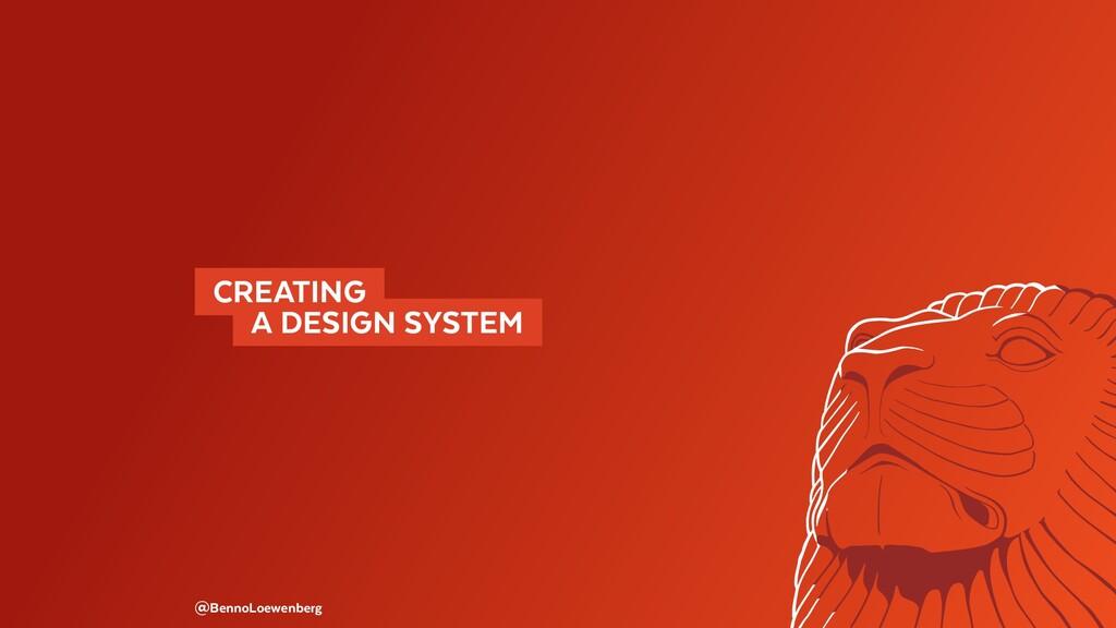 @BennoLoewenberg CREATING  A DESIGN SYSTEM