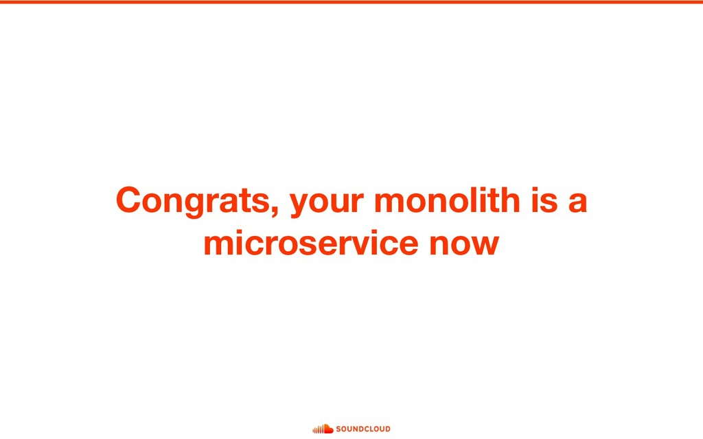 Congrats, your monolith is a microservice now
