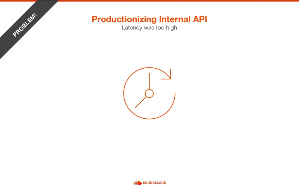 Productionizing Internal API PR O BLEM ! Latenc...
