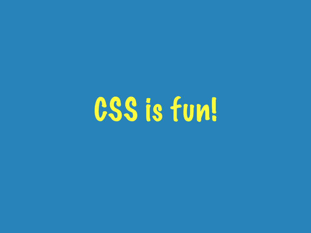 CSS is fun!