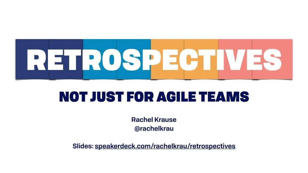 NOT JUST FOR AGILE TEAMS RETROSPECTIVES Rachel ...