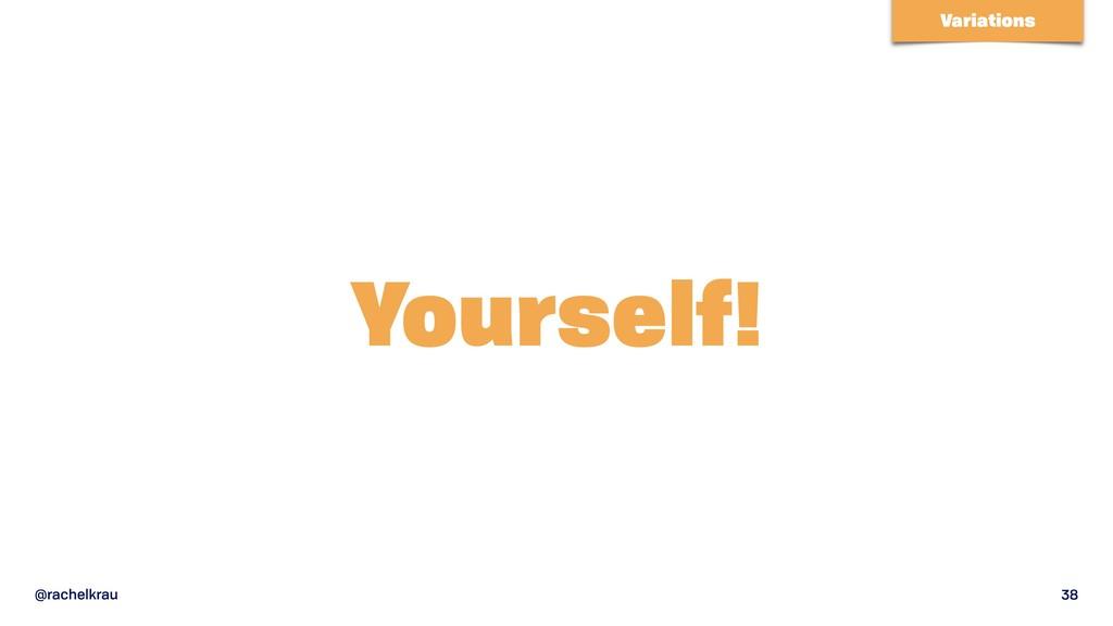 @rachelkrau 38 Yourself! Variations