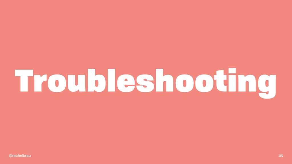 @rachelkrau Troubleshooting 43