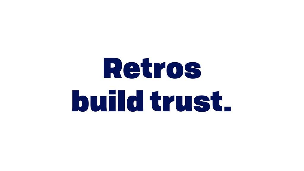 Retros  build trust.