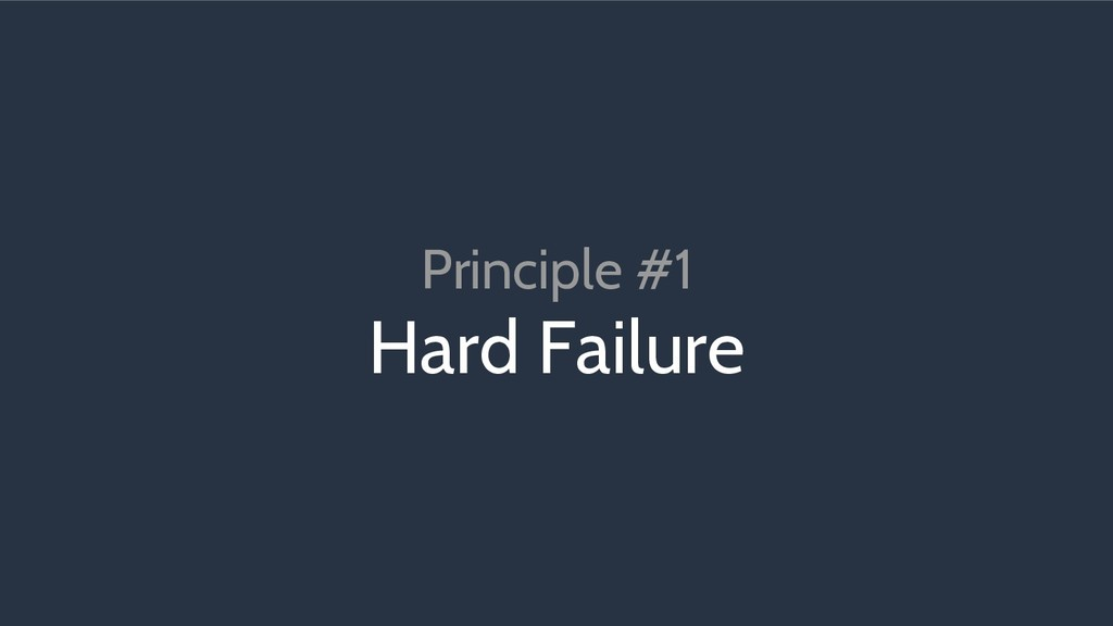 Principle #1 Hard Failure