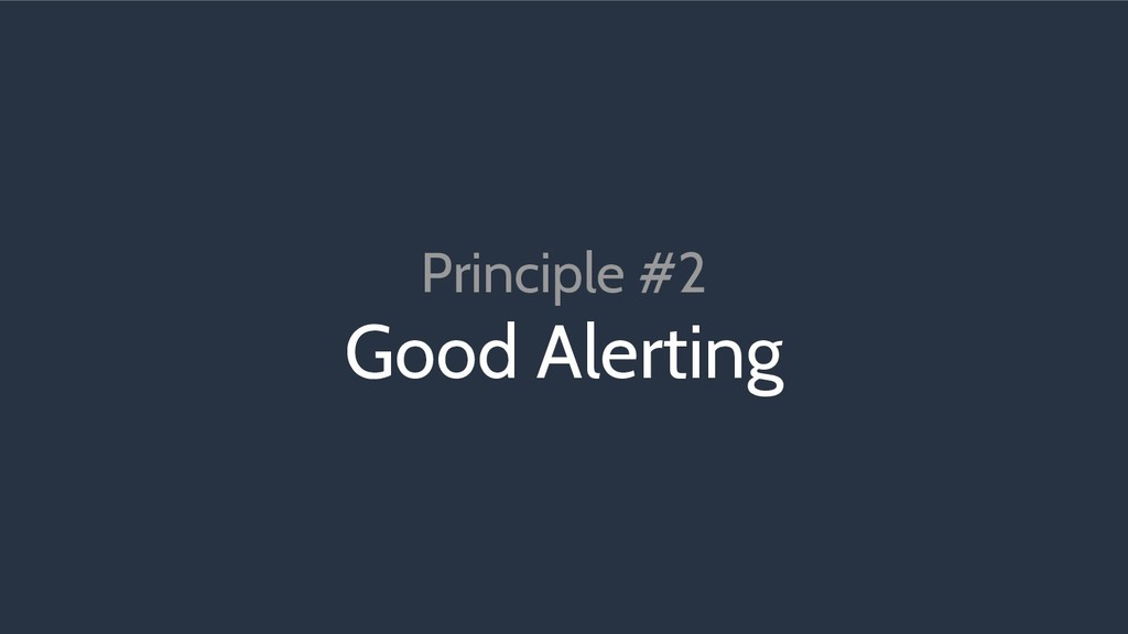 Principle #2 Good Alerting