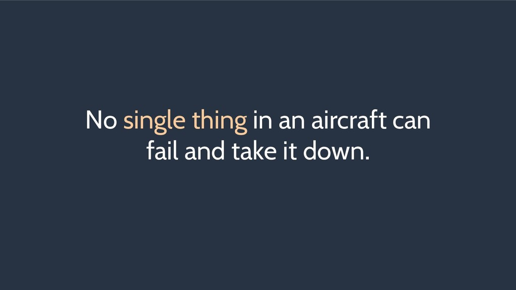 No single thing in an aircraft can fail and tak...