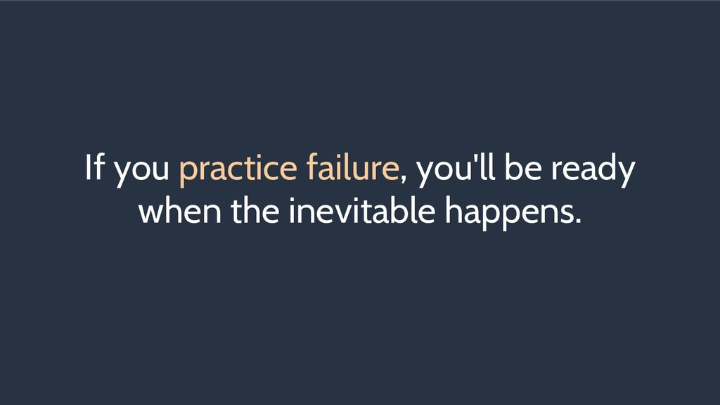 If you practice failure, you'll be ready when t...