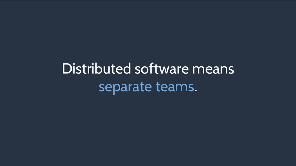 Distributed software means separate teams.