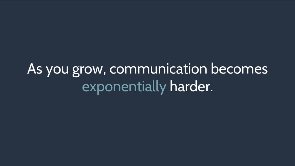 As you grow, communication becomes exponentiall...