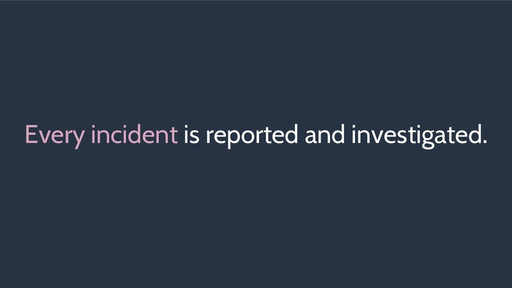Every incident is reported and investigated.