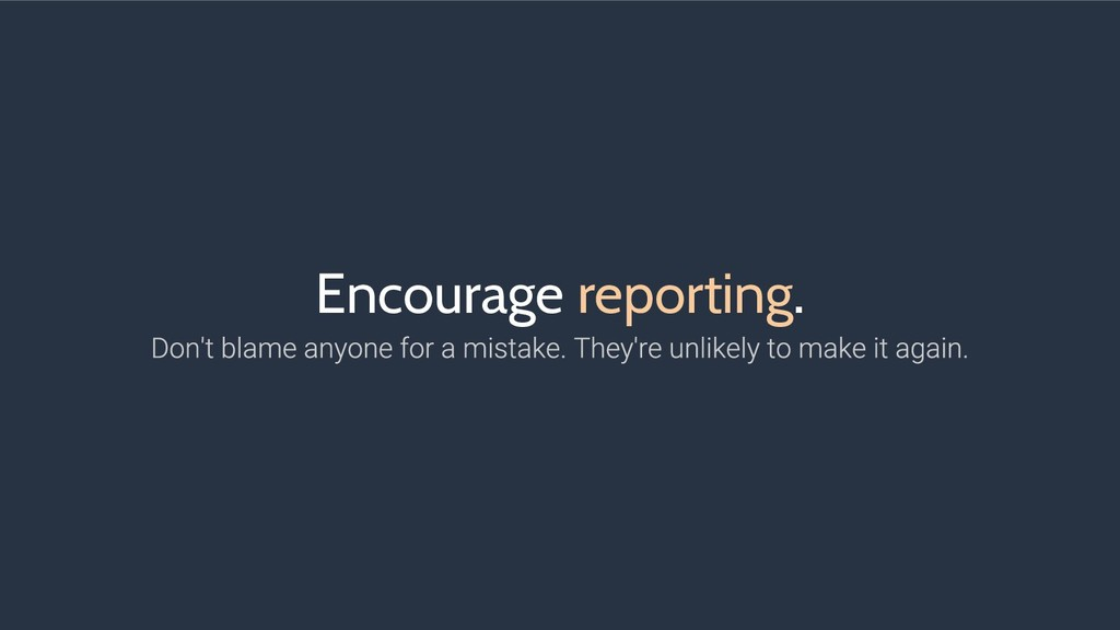 Encourage reporting.
