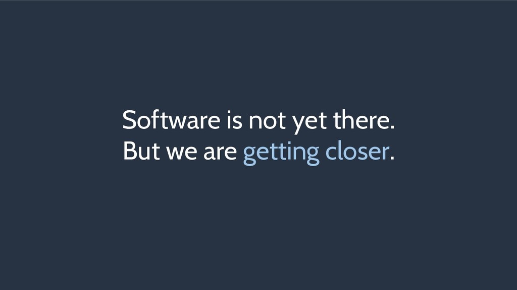Software is not yet there. But we are getting c...