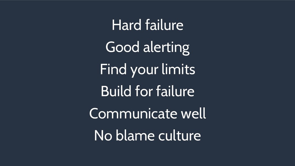 Hard failure Good alerting Find your limits Bui...