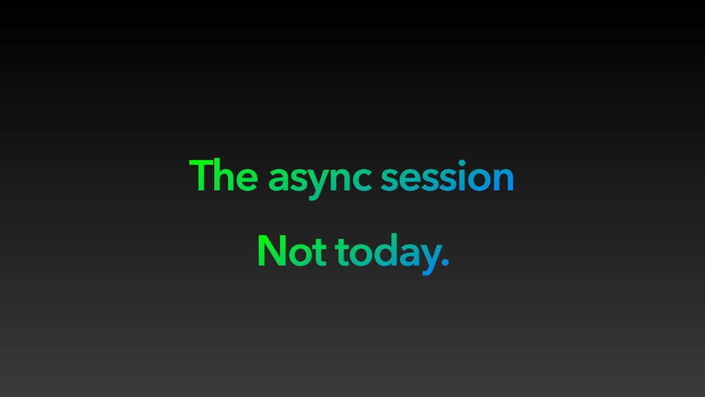 The async session Not today.