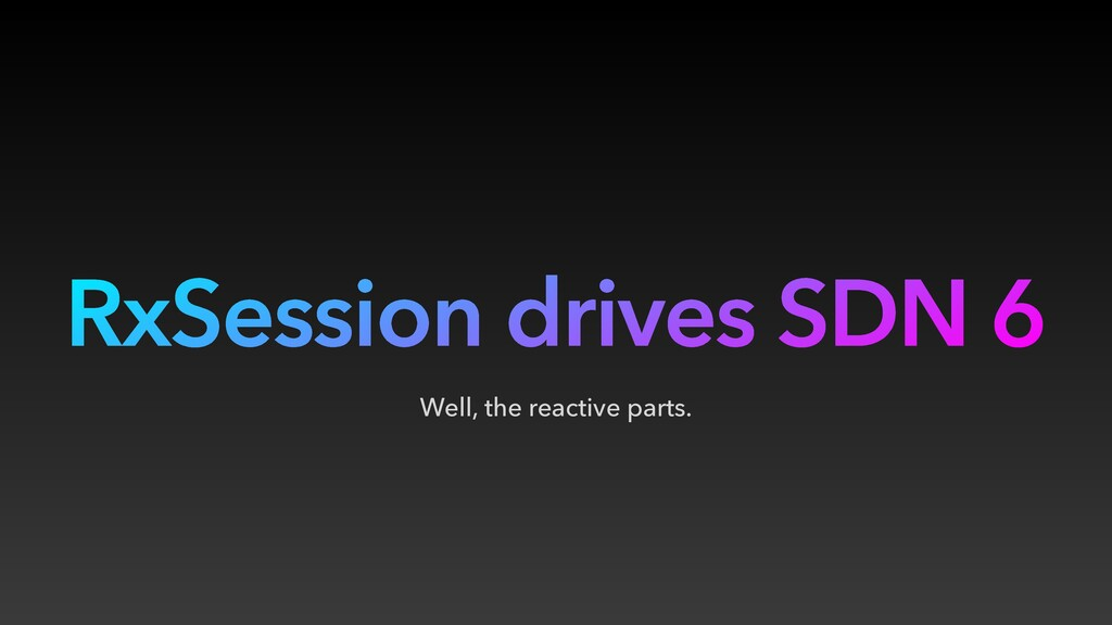 RxSession drives SDN 6 Well, the reactive parts.