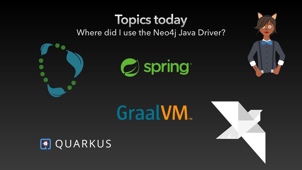 Topics today Where did I use the Neo4j Java Dri...