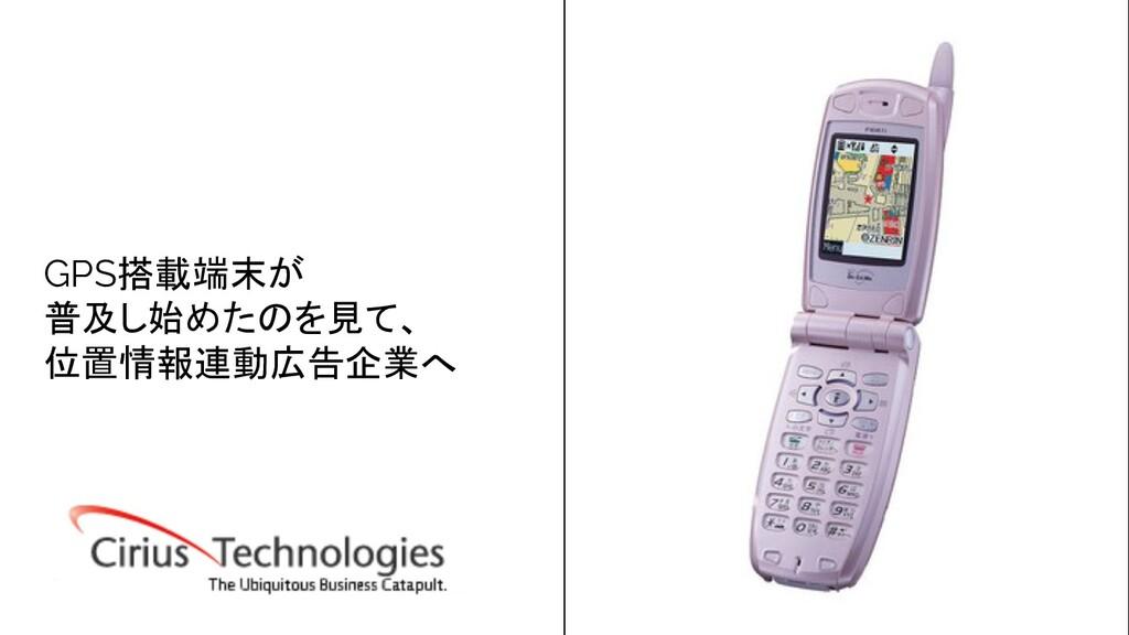 GPS搭載端末が 普及し始めたのを見て、 位置情報連動広告企業へ