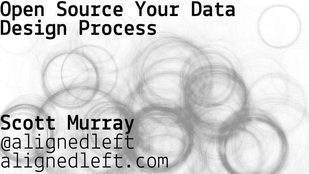 Open Source Your Data Design Process Scott Murr...