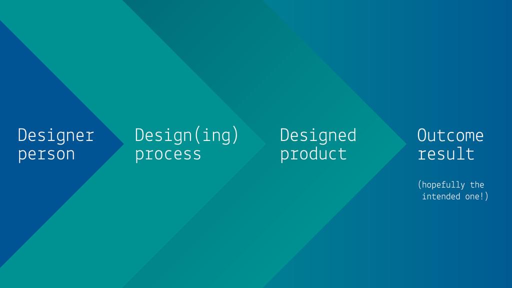 Designer person Design(ing) process Designed pr...