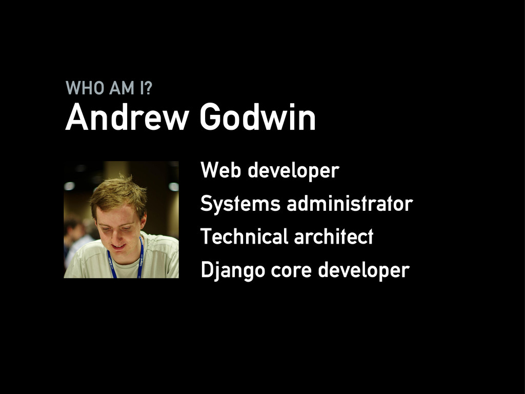 WHO AM I? Andrew Godwin Web developer Systems a...