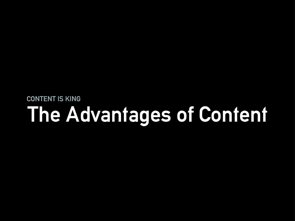 CONTENT IS KING The Advantages of Content