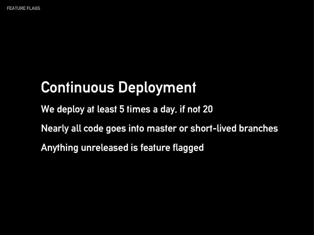 FEATURE FLAGS Continuous Deployment We deploy a...