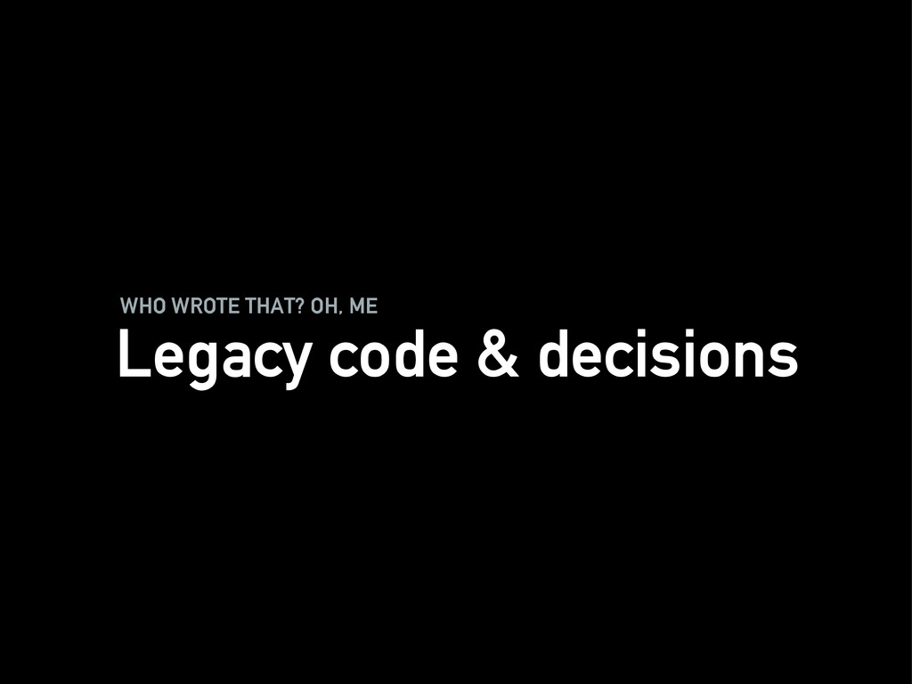 WHO WROTE THAT? OH, ME Legacy code & decisions
