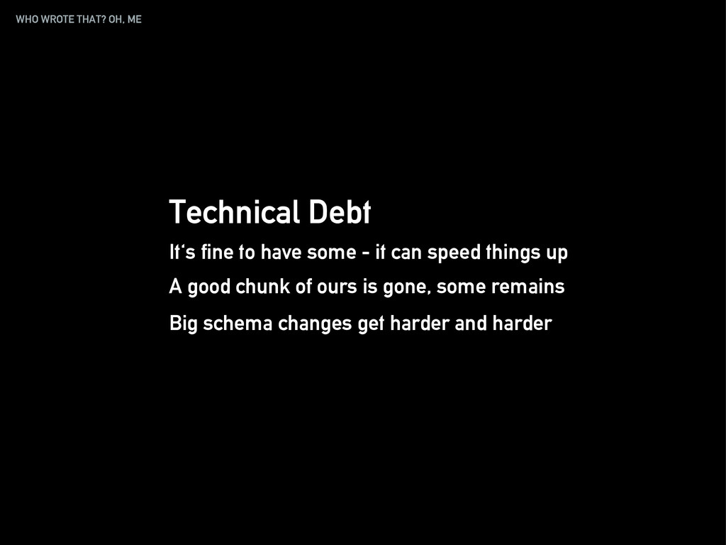 WHO WROTE THAT? OH, ME Technical Debt It's fine...